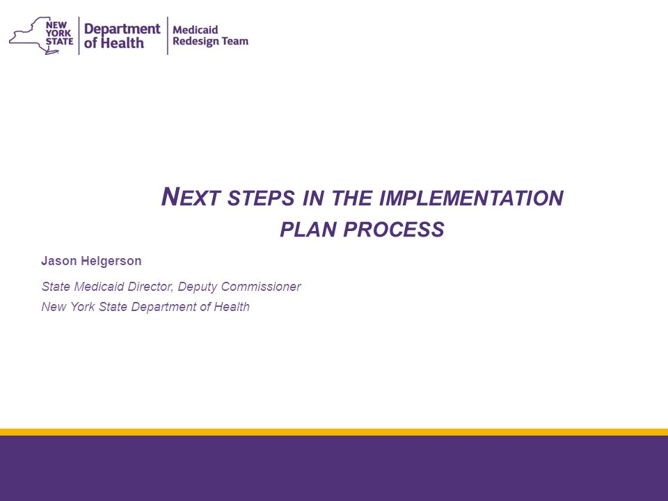 N EXT STEPS IN THE IMPLEMENTATION PLAN PROCESS January 8, 2015 Jason Helgerson State Medicaid Director, Deputy Commissioner New York State Department of Health