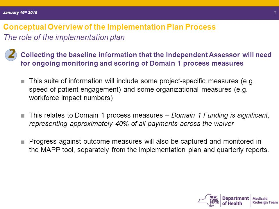 January 16 th 2015 Conceptual Overview of the Implementation Plan Process The role of the implementation plan 2 7 Collecting the baseline information that the Independent Assessor will need for ongoing monitoring and scoring of Domain 1 process measures ■This suite of information will include some project-specific measures (e.g.