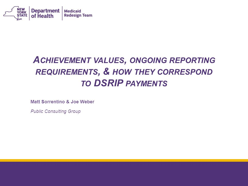 A CHIEVEMENT VALUES, ONGOING REPORTING REQUIREMENTS, & HOW THEY CORRESPOND TO DSRIP PAYMENTS January 8, 2015 Matt Sorrentino & Joe Weber Public Consulting Group