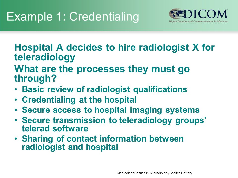 Example 1: Credentialing Hospital A decides to hire radiologist X for teleradiology What are the processes they must go through.