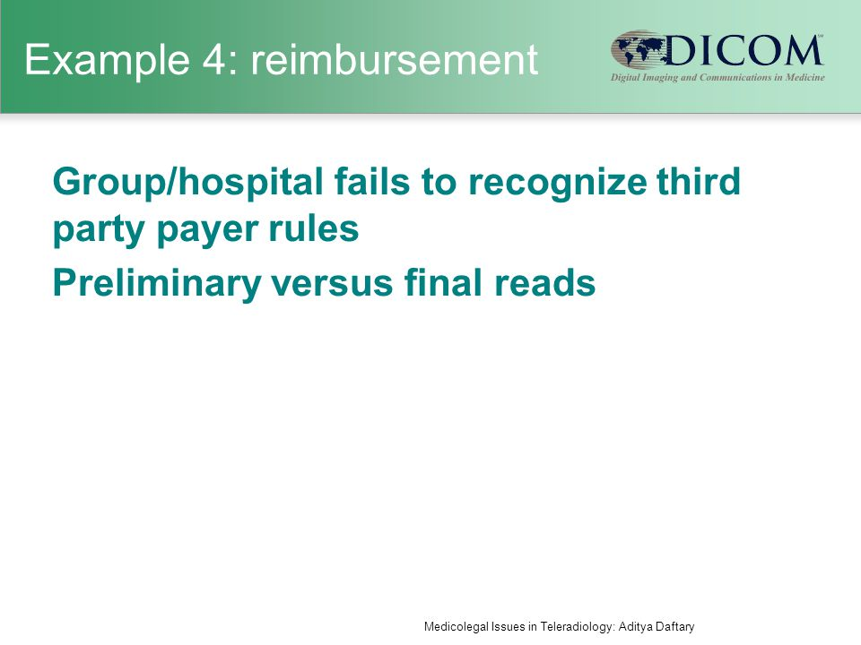 Example 4: reimbursement Group/hospital fails to recognize third party payer rules Preliminary versus final reads Medicolegal Issues in Teleradiology: Aditya Daftary