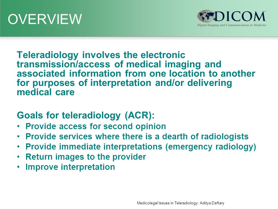OVERVIEW Teleradiology involves the electronic transmission/access of medical imaging and associated information from one location to another for purposes of interpretation and/or delivering medical care Goals for teleradiology (ACR): Provide access for second opinion Provide services where there is a dearth of radiologists Provide immediate interpretations (emergency radiology) Return images to the provider Improve interpretation Medicolegal Issues in Teleradiology: Aditya Daftary