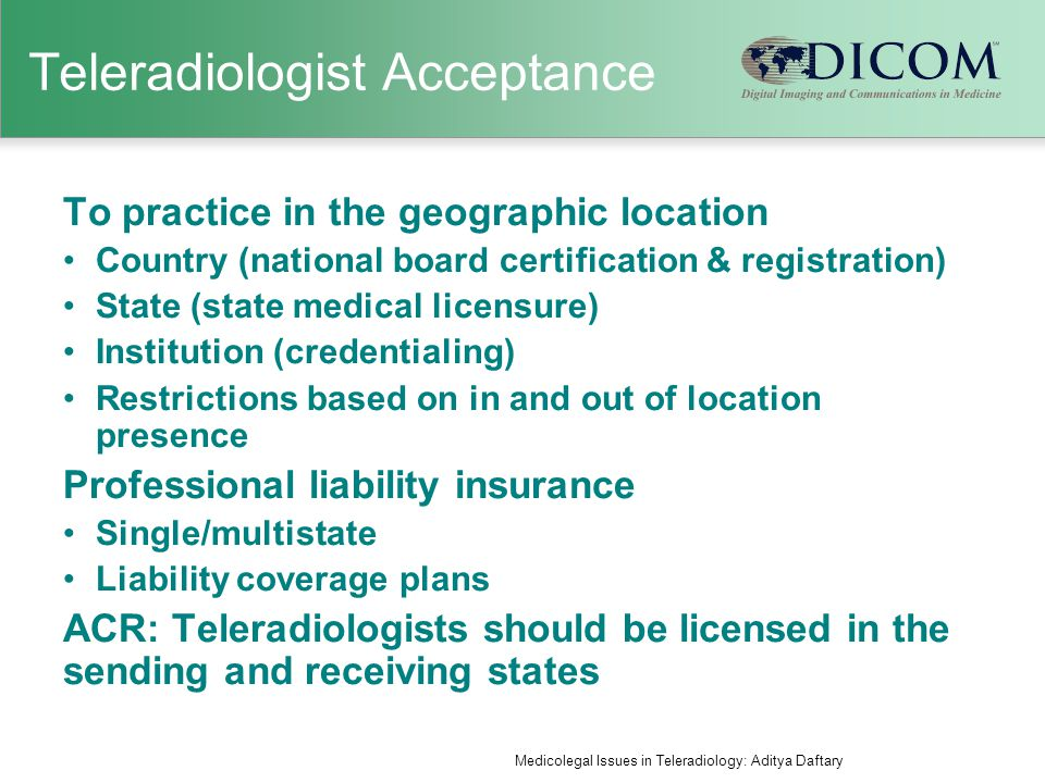 Data Transfer and security Much of this is now standardized (DICOM, compression, routing) Key areas of concern: Data transfer rates and concurrency (especially with increasing data size) Fidelity of images (data compression) IT infrastructure up times Ensuring that all acquired data is transmitted and received Ensuring supporting documentation is received Access to previous studies Data security (HIPAA) Medicolegal Issues in Teleradiology: Aditya Daftary