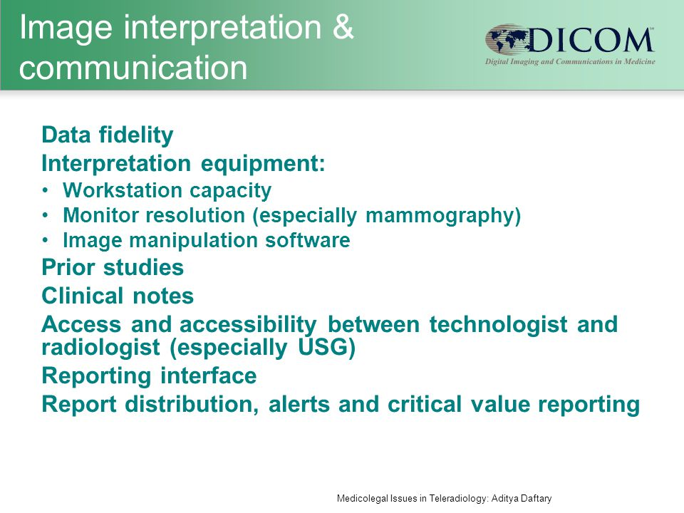 Image interpretation & communication Data fidelity Interpretation equipment: Workstation capacity Monitor resolution (especially mammography) Image manipulation software Prior studies Clinical notes Access and accessibility between technologist and radiologist (especially USG) Reporting interface Report distribution, alerts and critical value reporting Medicolegal Issues in Teleradiology: Aditya Daftary