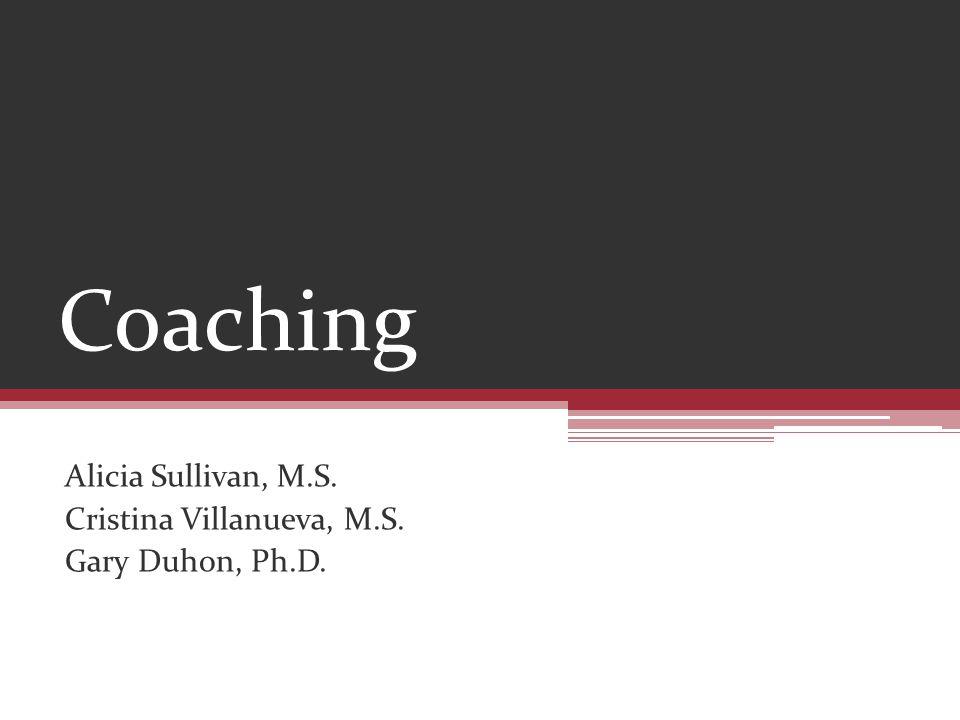Coaching Alicia Sullivan, M.S. Cristina Villanueva, M.S. Gary Duhon, Ph.D.