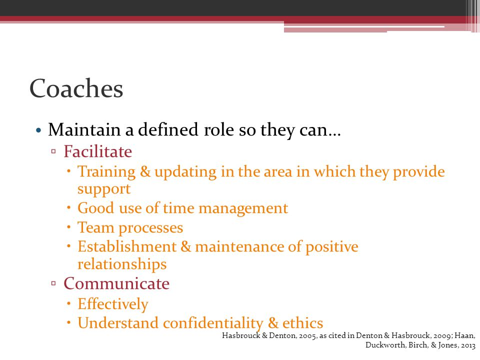 Coaches Maintain a defined role so they can… ▫ Facilitate  Training & updating in the area in which they provide support  Good use of time management  Team processes  Establishment & maintenance of positive relationships ▫ Communicate  Effectively  Understand confidentiality & ethics Hasbrouck & Denton, 2005, as cited in Denton & Hasbrouck, 2009; Haan, Duckworth, Birch, & Jones, 2013