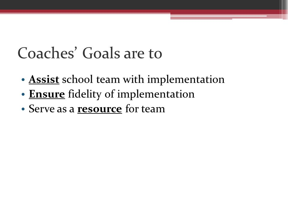 Coaches' Goals are to Assist school team with implementation Ensure fidelity of implementation Serve as a resource for team