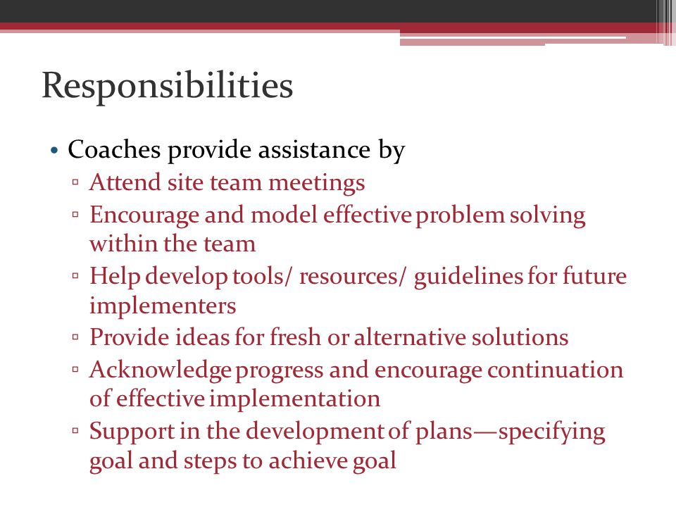 Responsibilities Coaches provide assistance by ▫ Attend site team meetings ▫ Encourage and model effective problem solving within the team ▫ Help develop tools/ resources/ guidelines for future implementers ▫ Provide ideas for fresh or alternative solutions ▫ Acknowledge progress and encourage continuation of effective implementation ▫ Support in the development of plans—specifying goal and steps to achieve goal