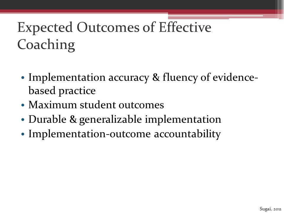 Expected Outcomes of Effective Coaching Implementation accuracy & fluency of evidence- based practice Maximum student outcomes Durable & generalizable implementation Implementation-outcome accountability Sugai, 2011