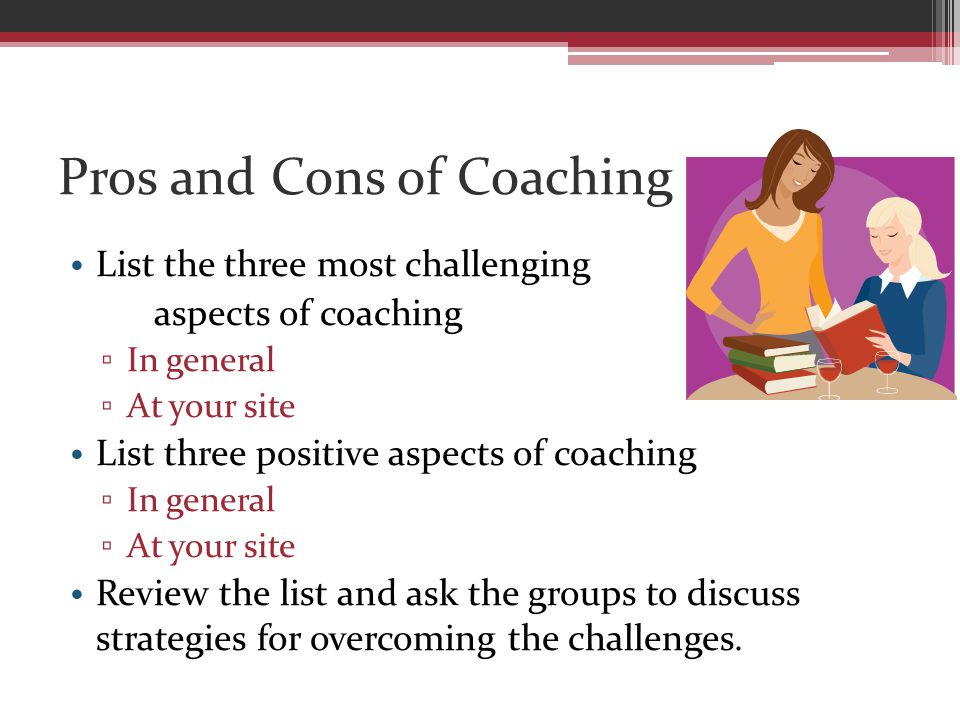Pros and Cons of Coaching List the three most challenging aspects of coaching ▫ In general ▫ At your site List three positive aspects of coaching ▫ In general ▫ At your site Review the list and ask the groups to discuss strategies for overcoming the challenges.