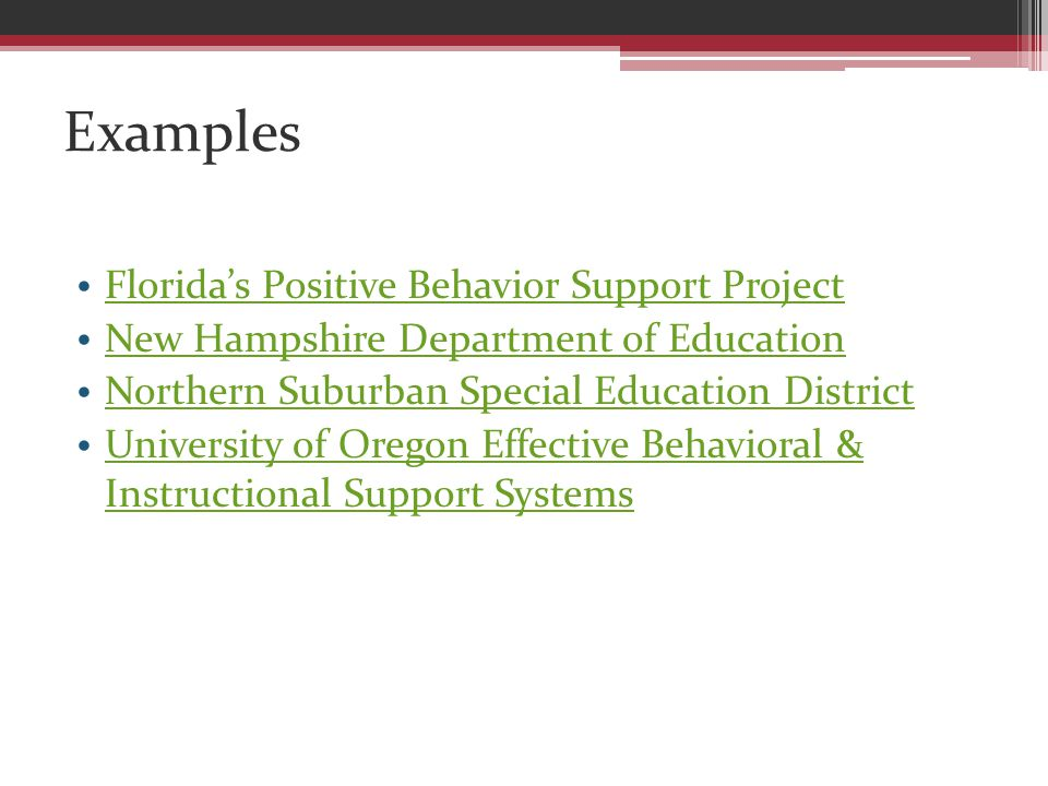 Examples Florida's Positive Behavior Support Project New Hampshire Department of Education Northern Suburban Special Education District University of Oregon Effective Behavioral & Instructional Support Systems University of Oregon Effective Behavioral & Instructional Support Systems