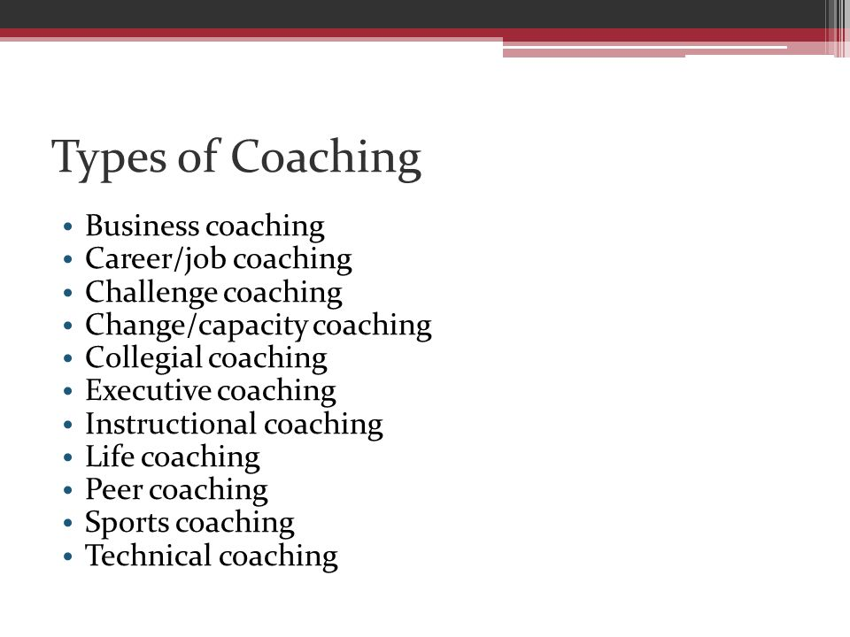 Types of Coaching Business coaching Career/job coaching Challenge coaching Change/capacity coaching Collegial coaching Executive coaching Instructional coaching Life coaching Peer coaching Sports coaching Technical coaching