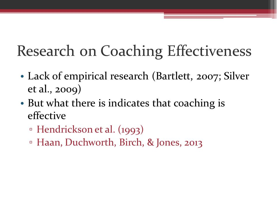 Research on Coaching Effectiveness Lack of empirical research (Bartlett, 2007; Silver et al., 2009) But what there is indicates that coaching is effective ▫ Hendrickson et al.
