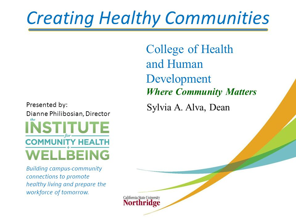 Creating Healthy Communities College of Health and Human Development Where Community Matters Sylvia A. Alva, Dean Presented by: Dianne Philibosian, Di