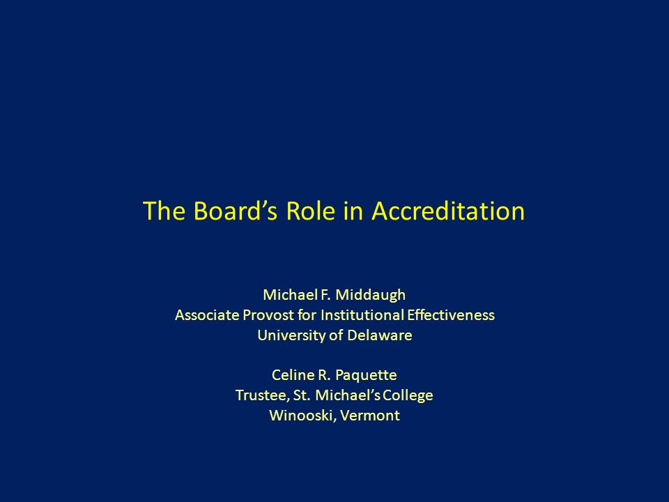 The Board's Role in Accreditation Michael F. Middaugh Associate Provost for Institutional Effectiveness University of Delaware Celine R. Paquette Trus