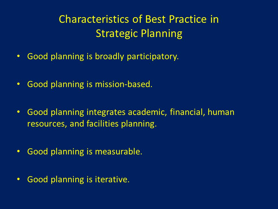 Characteristics of Best Practice in Strategic Planning Good planning is broadly participatory. Good planning is mission-based. Good planning integrate