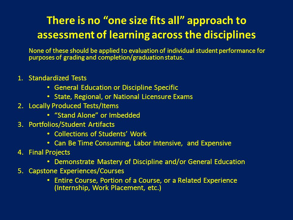 """There is no """"one size fits all"""" approach to assessment of learning across the disciplines None of these should be applied to evaluation of individual"""