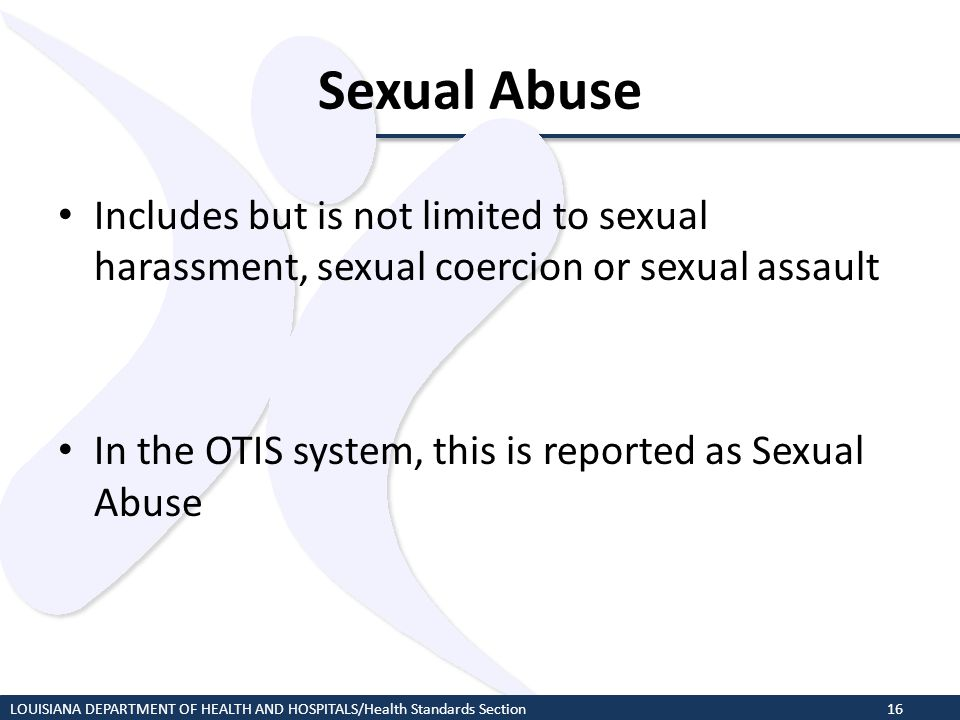 Sexual Abuse Includes but is not limited to sexual harassment, sexual coercion or sexual assault In the OTIS system, this is reported as Sexual Abuse