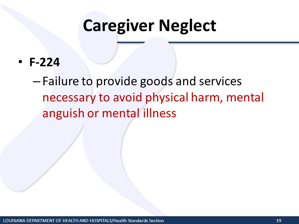 Caregiver Neglect F-224 – Failure to provide goods and services necessary to avoid physical harm, mental anguish or mental illness LOUISIANA DEPARTMEN