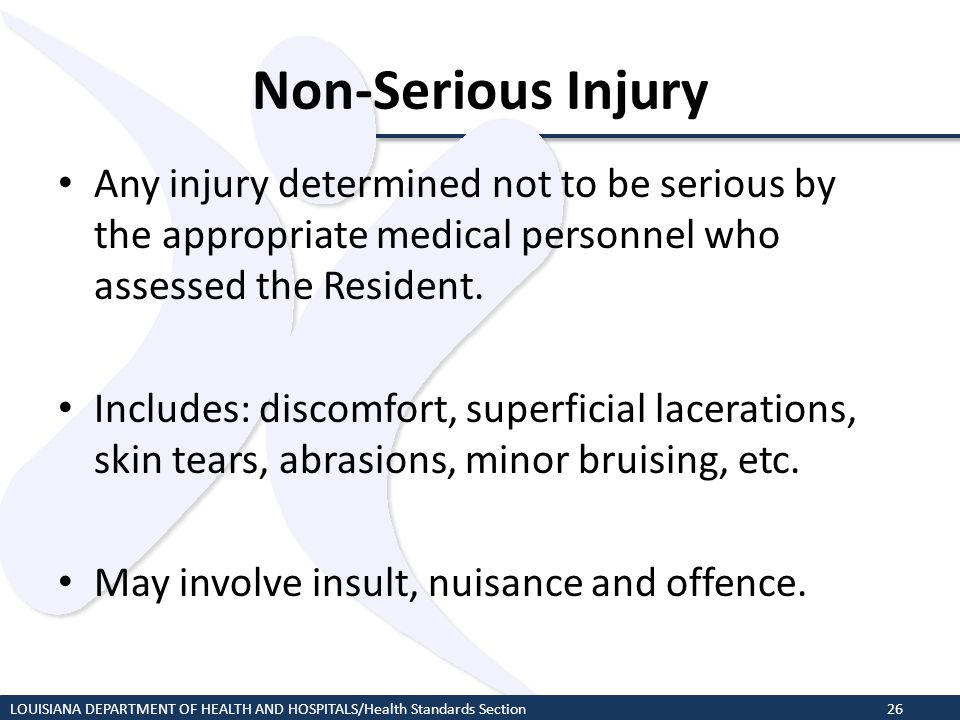 Non-Serious Injury Any injury determined not to be serious by the appropriate medical personnel who assessed the Resident. Includes: discomfort, super