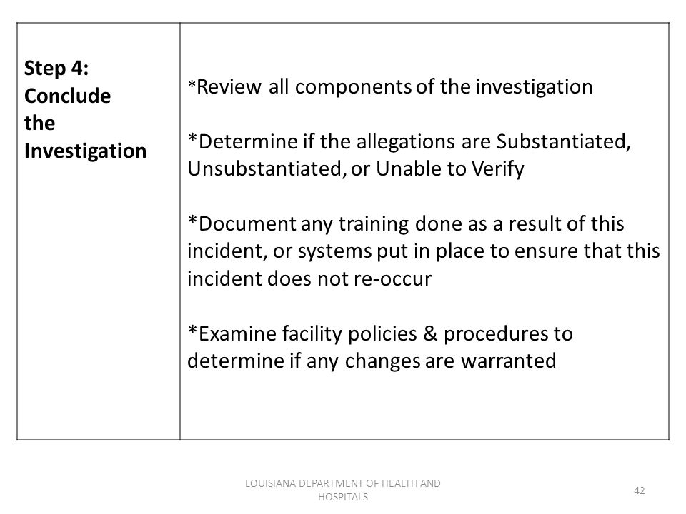 LOUISIANA DEPARTMENT OF HEALTH AND HOSPITALS 42 Step 4: Conclude the Investigation * Review all components of the investigation *Determine if the alle
