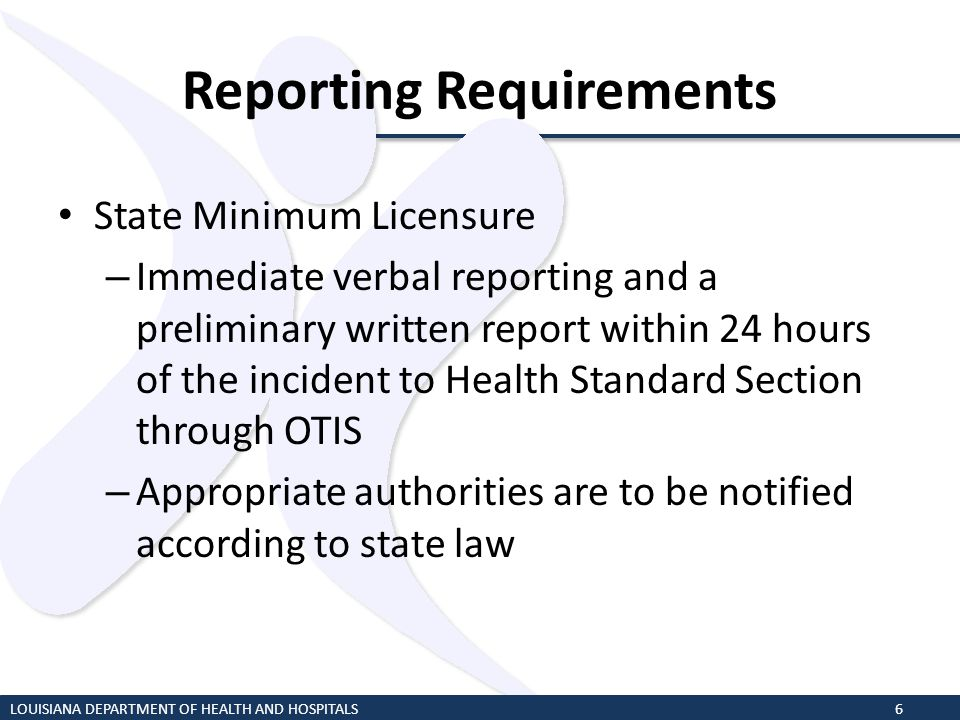 Reporting Requirements State Minimum Licensure – Immediate verbal reporting and a preliminary written report within 24 hours of the incident to Health
