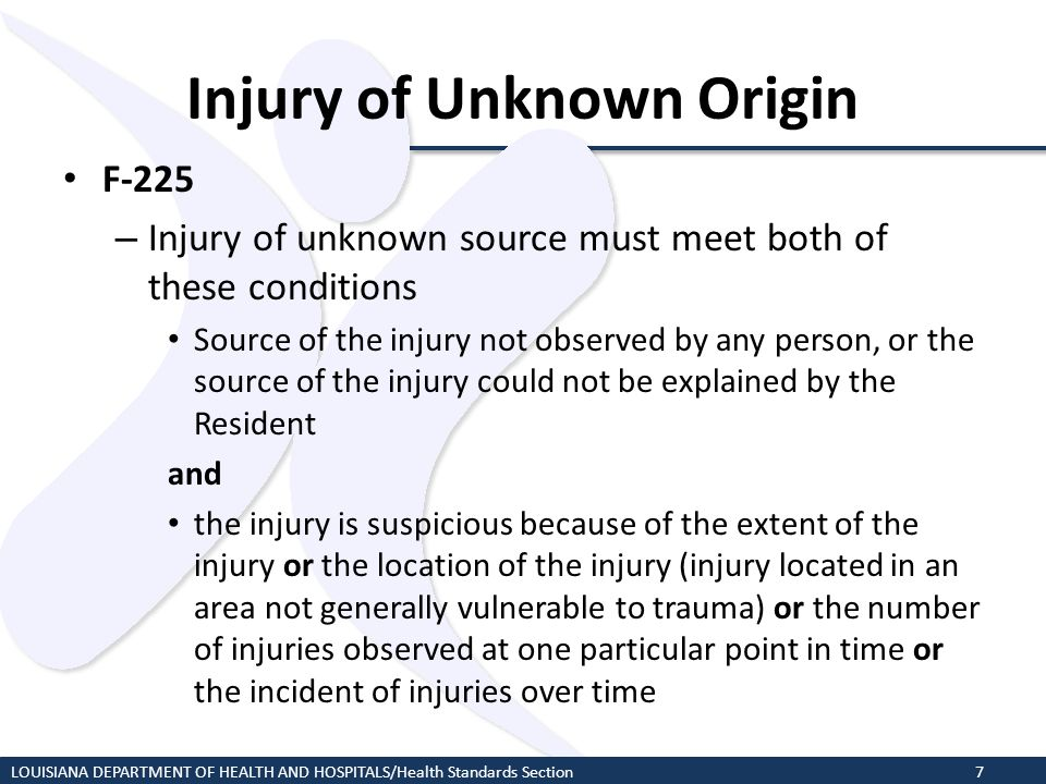 Injury of Unknown Origin F-225 – Injury of unknown source must meet both of these conditions Source of the injury not observed by any person, or the s