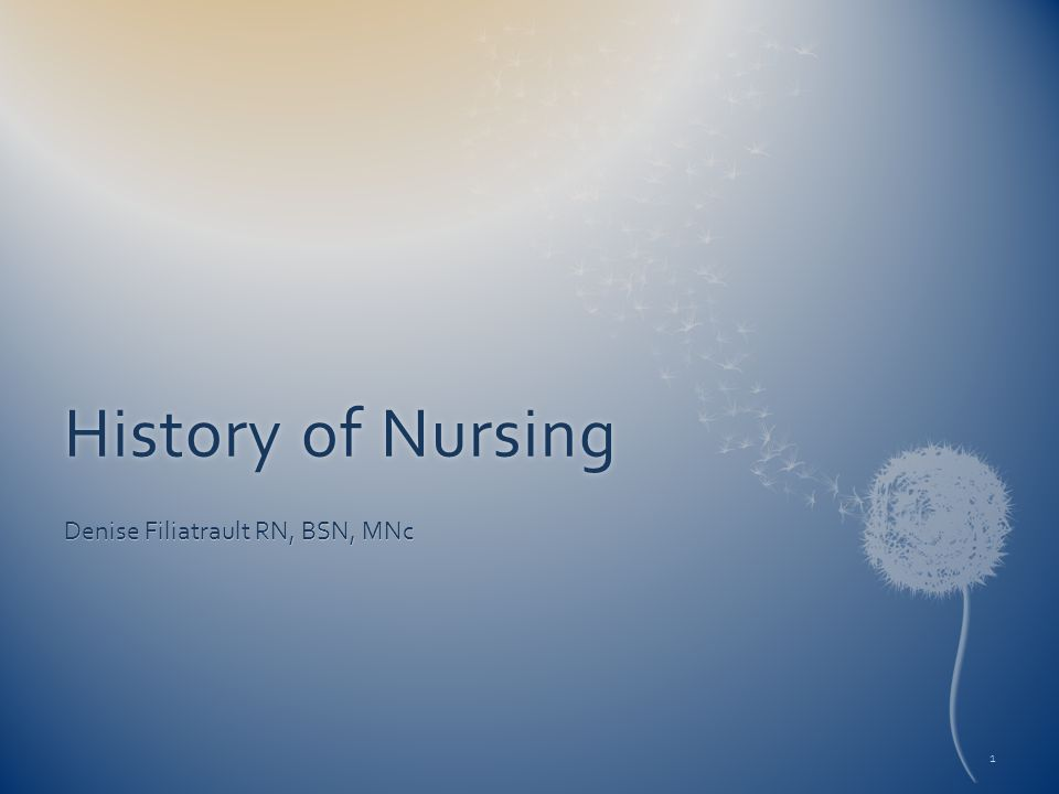 History of NursingHistory of Nursing Denise Filiatrault RN, BSN, MNc 1