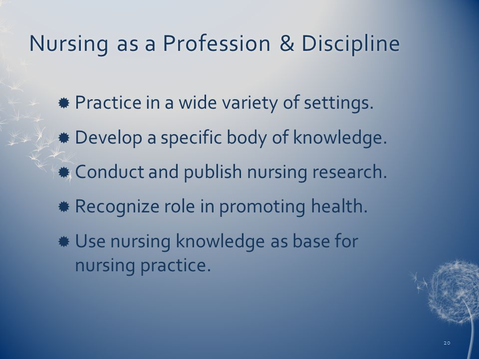 Nursing as a Profession & DisciplineNursing as a Profession & Discipline  Practice in a wide variety of settings.  Develop a specific body of knowle