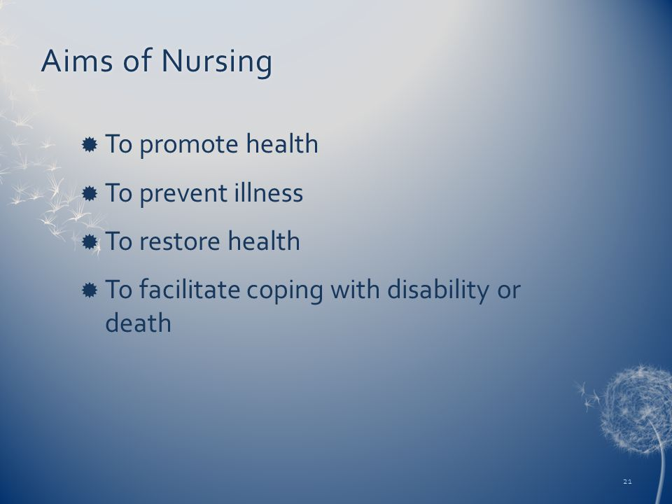 Aims of NursingAims of Nursing  To promote health  To prevent illness  To restore health  To facilitate coping with disability or death 21