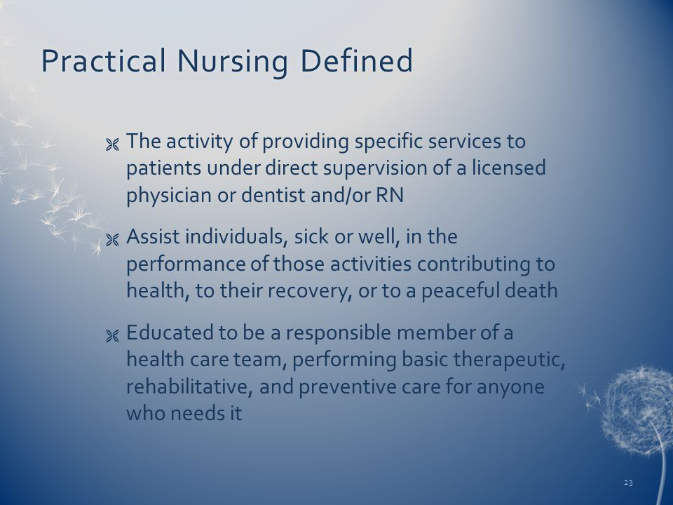 Practical Nursing DefinedPractical Nursing Defined  The activity of providing specific services to patients under direct supervision of a licensed physician or dentist and/or RN  Assist individuals, sick or well, in the performance of those activities contributing to health, to their recovery, or to a peaceful death  Educated to be a responsible member of a health care team, performing basic therapeutic, rehabilitative, and preventive care for anyone who needs it 23