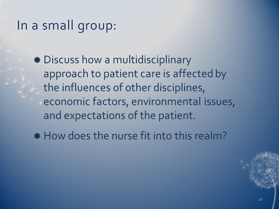 In a small group:In a small group:  Discuss how a multidisciplinary approach to patient care is affected by the influences of other disciplines, economic factors, environmental issues, and expectations of the patient.