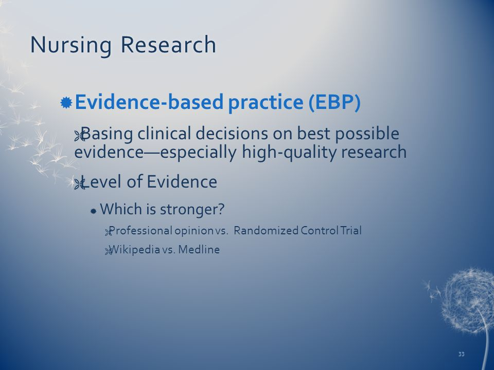 Nursing ResearchNursing Research  Evidence-based practice (EBP)  Basing clinical decisions on best possible evidence—especially high-quality research  Level of Evidence  Which is stronger.