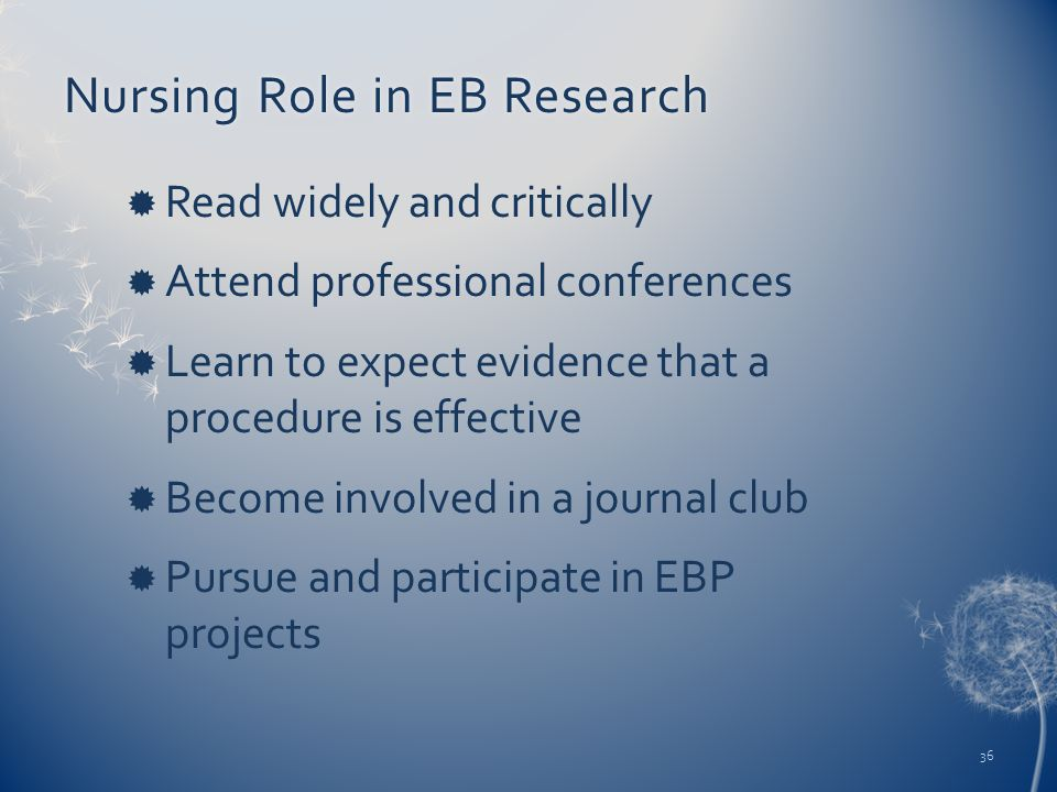 Nursing Role in EB ResearchNursing Role in EB Research  Read widely and critically  Attend professional conferences  Learn to expect evidence that a procedure is effective  Become involved in a journal club  Pursue and participate in EBP projects 36