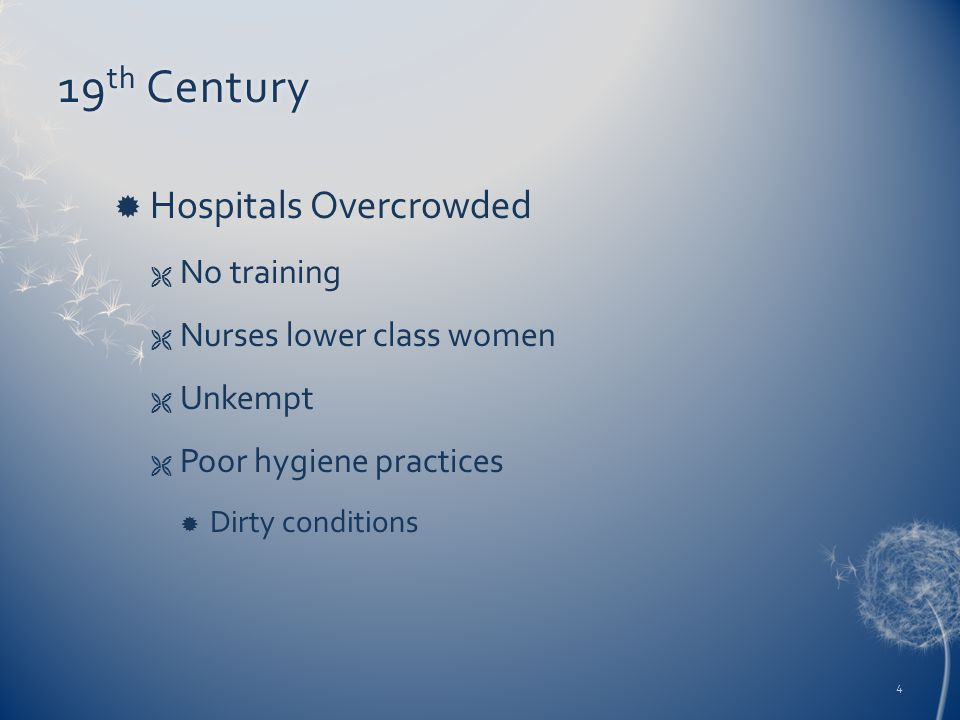 19 th Century19 th Century  Hospitals Overcrowded  No training  Nurses lower class women  Unkempt  Poor hygiene practices  Dirty conditions 4