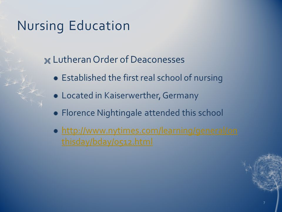 Nursing EducationNursing Education  Lutheran Order of Deaconesses  Established the first real school of nursing  Located in Kaiserwerther, Germany  Florence Nightingale attended this school  http://www.nytimes.com/learning/general/on thisday/bday/0512.html http://www.nytimes.com/learning/general/on thisday/bday/0512.html 7