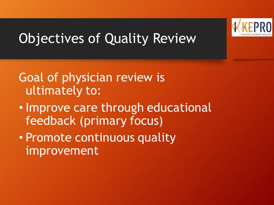 Objectives of Quality Review Goal of physician review is ultimately to: Improve care through educational feedback (primary focus) Promote continuous quality improvement