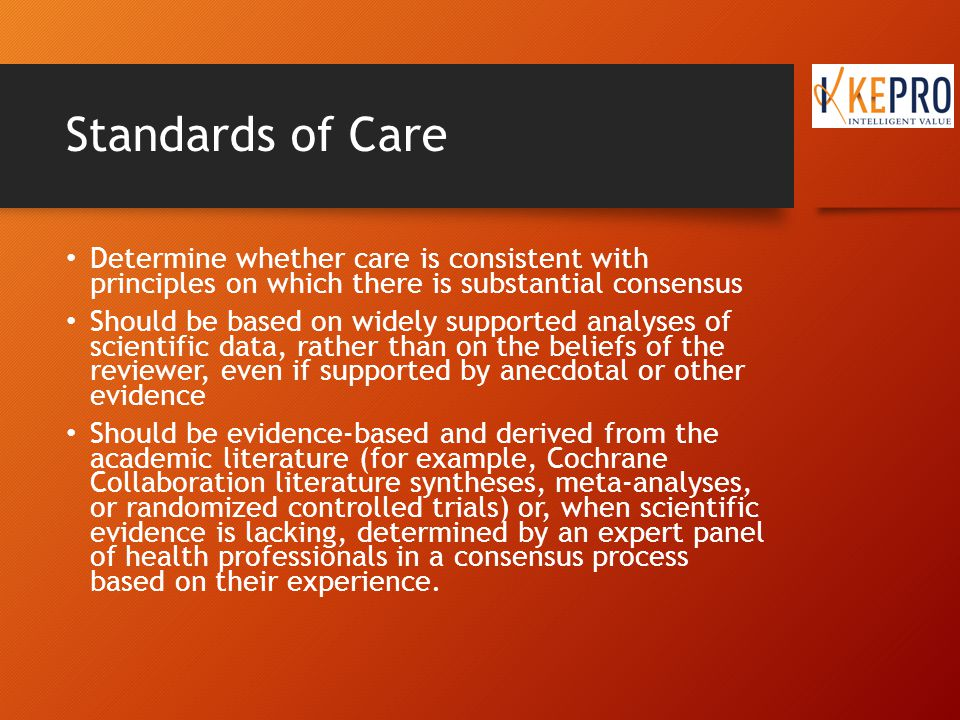 Standards of Care Determine whether care is consistent with principles on which there is substantial consensus Should be based on widely supported analyses of scientific data, rather than on the beliefs of the reviewer, even if supported by anecdotal or other evidence Should be evidence-based and derived from the academic literature (for example, Cochrane Collaboration literature syntheses, meta-analyses, or randomized controlled trials) or, when scientific evidence is lacking, determined by an expert panel of health professionals in a consensus process based on their experience.