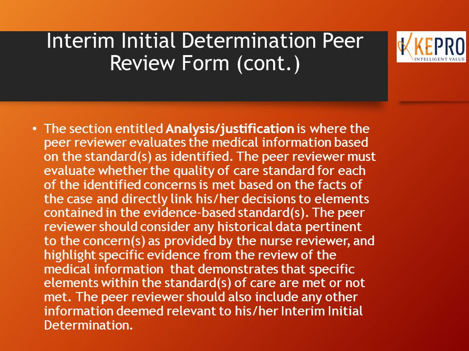 Interim Initial Determination Peer Review Form (cont.) The section entitled Analysis/justification is where the peer reviewer evaluates the medical information based on the standard(s) as identified.