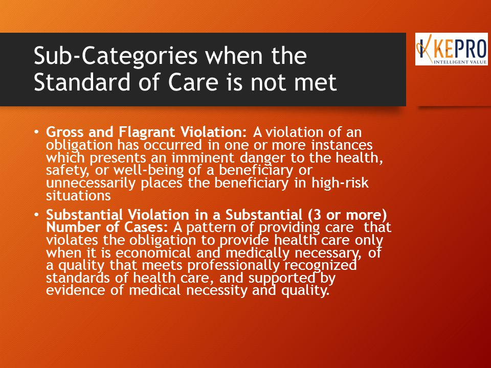 Sub-Categories when the Standard of Care is not met Gross and Flagrant Violation: A violation of an obligation has occurred in one or more instances which presents an imminent danger to the health, safety, or well-being of a beneficiary or unnecessarily places the beneficiary in high-risk situations Substantial Violation in a Substantial (3 or more) Number of Cases: A pattern of providing care that violates the obligation to provide health care only when it is economical and medically necessary, of a quality that meets professionally recognized standards of health care, and supported by evidence of medical necessity and quality.