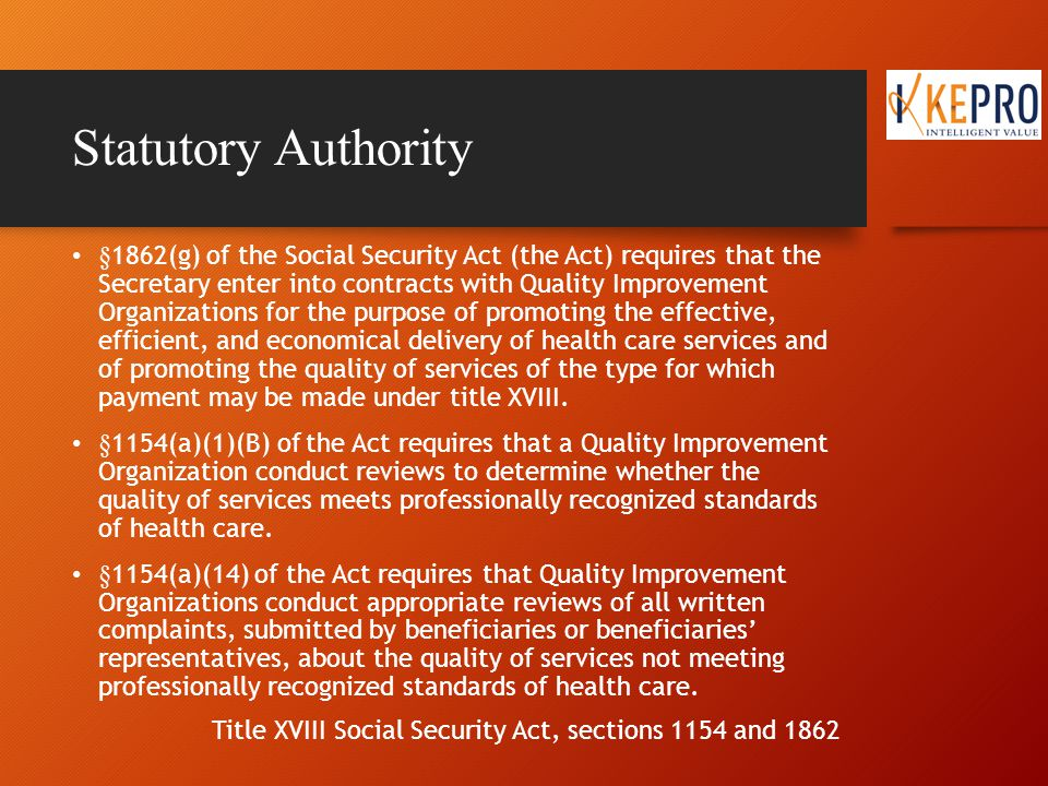 Statutory Authority §1862(g) of the Social Security Act (the Act) requires that the Secretary enter into contracts with Quality Improvement Organizations for the purpose of promoting the effective, efficient, and economical delivery of health care services and of promoting the quality of services of the type for which payment may be made under title XVIII.