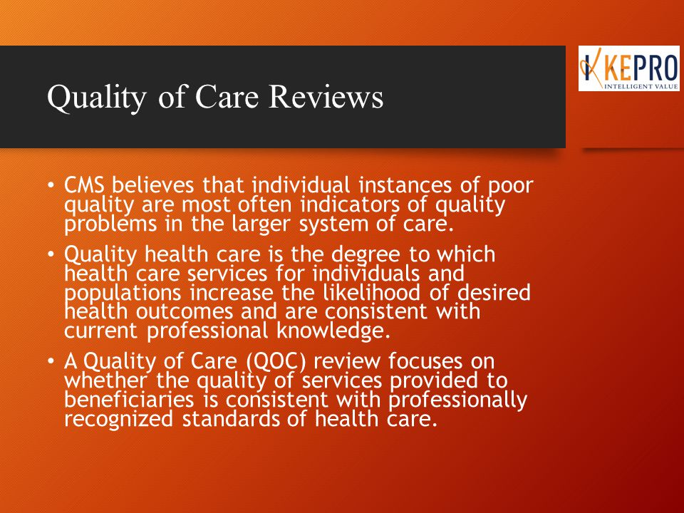Quality of Care Reviews The Quality Improvement Organization conducts Quality of Care Reviews when: A beneficiary or their representative has complained about the quality of care received The Quality Improvement Organization has independently identified a potential quality issue or has been referred a quality issue from another entity