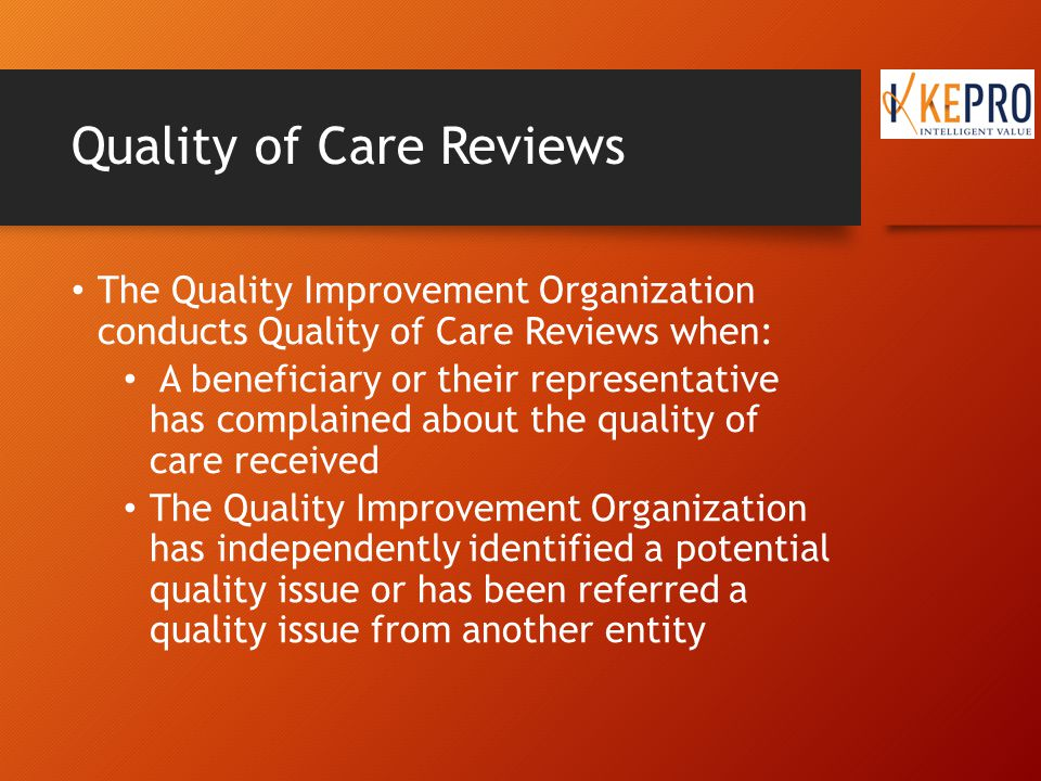 Objectives of Quality Review To identify quality concerns about care rendered to Medicare patients as well as to identify practice patterns associated with adverse outcomes; To identify systems of practice that may negatively impact care that is rendered; To determine the sources that are responsible or individuals, providers, etc., who are responsible for the quality concerns (administration, nursing staff, admitting physician, consulting physician);