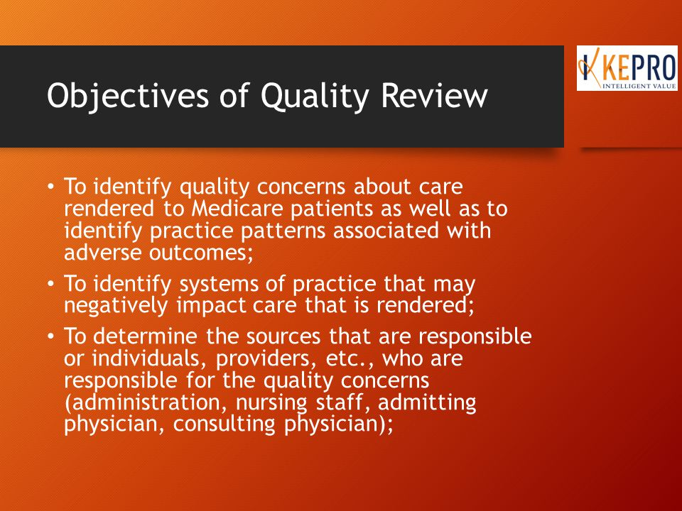 Objectives of Quality Review To determine if a significant departure from the expected standard of practice has occurred; To determine if a Quality Improvement Plan (QIP) is required to ensure quality of care for similar cases in the future is improved; and To provide peer advice, including citations from the medical literature as applicable to help improve future care.