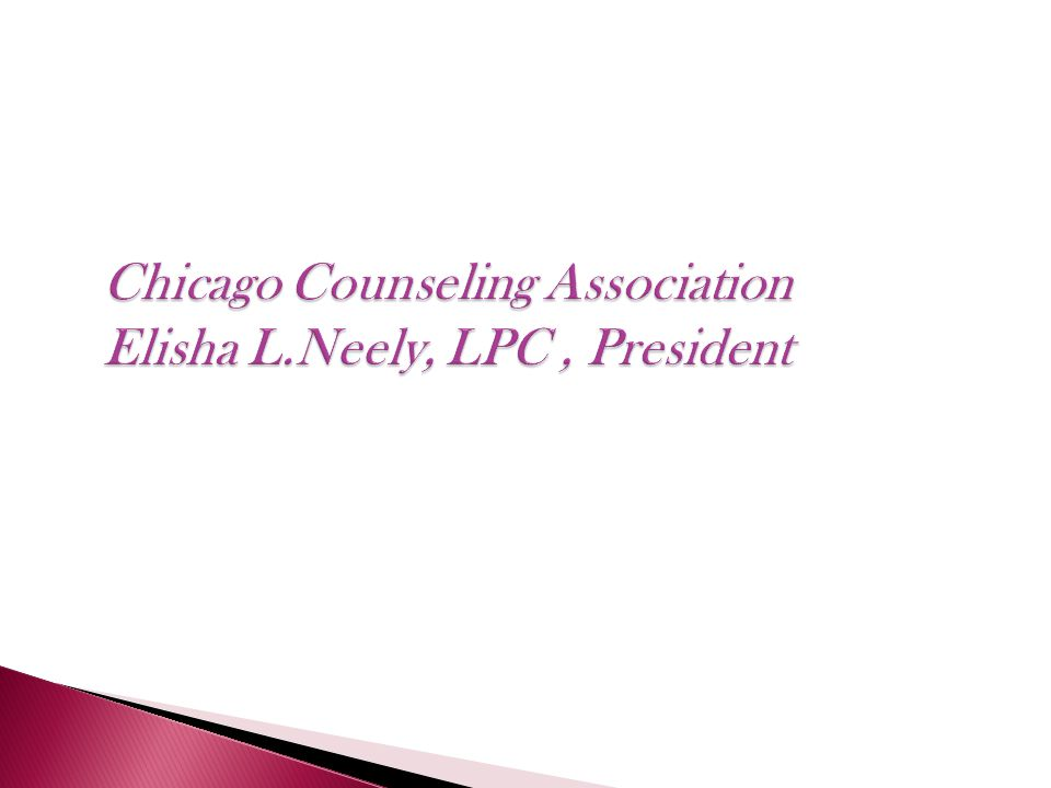 Chicago Counseling Association Elisha L.Neely, LPC, President Chicago Counseling Association Elisha L.Neely, LPC, President