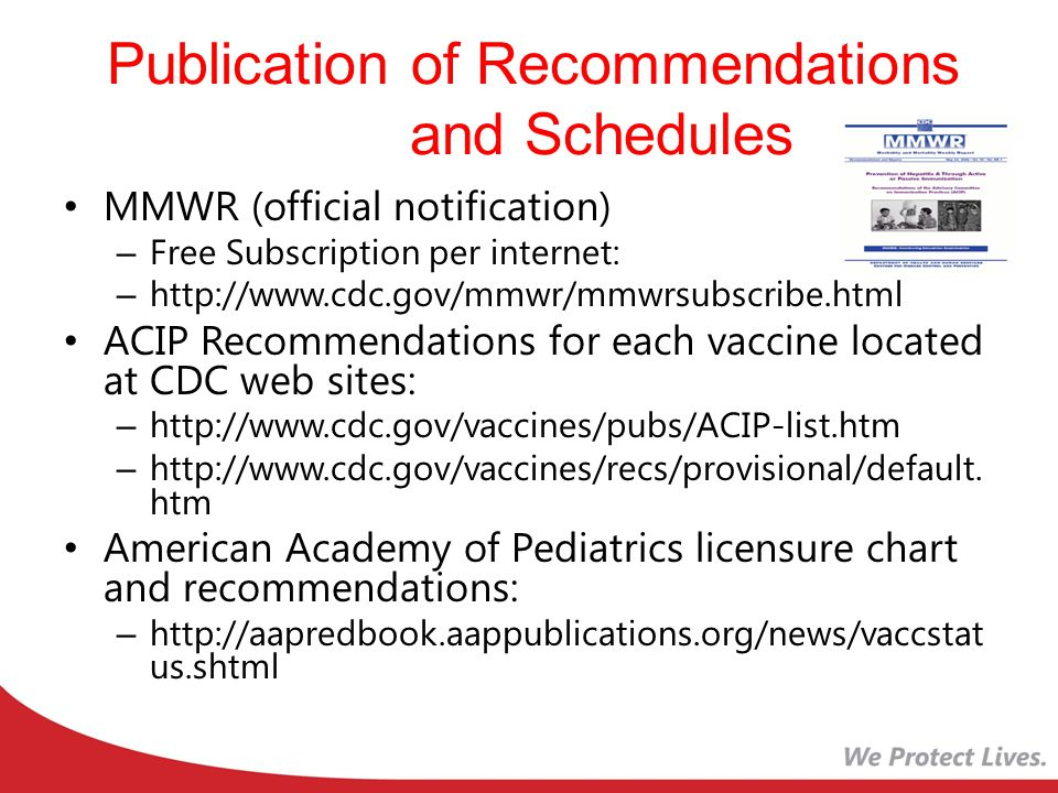 Publication of Recommendations and Schedules MMWR (official notification) – Free Subscription per internet: – http://www.cdc.gov/mmwr/mmwrsubscribe.html ACIP Recommendations for each vaccine located at CDC web sites: – http://www.cdc.gov/vaccines/pubs/ACIP-list.htm – http://www.cdc.gov/vaccines/recs/provisional/default.