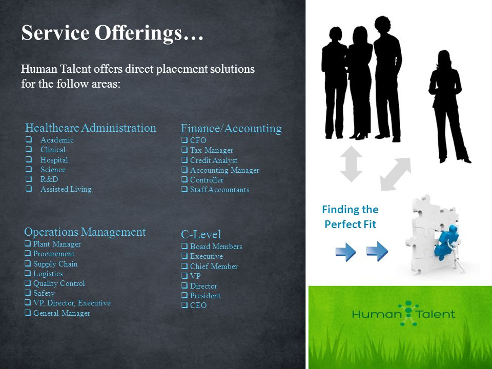 Service Offerings… Finding the Perfect Fit Human Talent offers direct placement solutions for the follow areas: Healthcare Administration  Academic  Clinical  Hospital  Science  R&D  Assisted Living Finance/Accounting  CFO  Tax Manager  Credit Analyst  Accounting Manager  Controller  Staff Accountants Operations Management  Plant Manager  Procurement  Supply Chain  Logistics  Quality Control  Safety  VP, Director, Executive  General Manager C-Level  Board Members  Executive  Chief Member  VP  Director  President  CEO