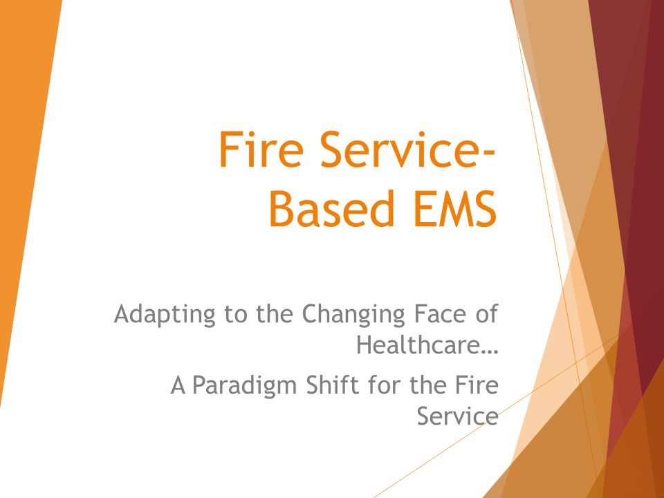 Fire Service- Based EMS Adapting to the Changing Face of Healthcare… A Paradigm Shift for the Fire Service
