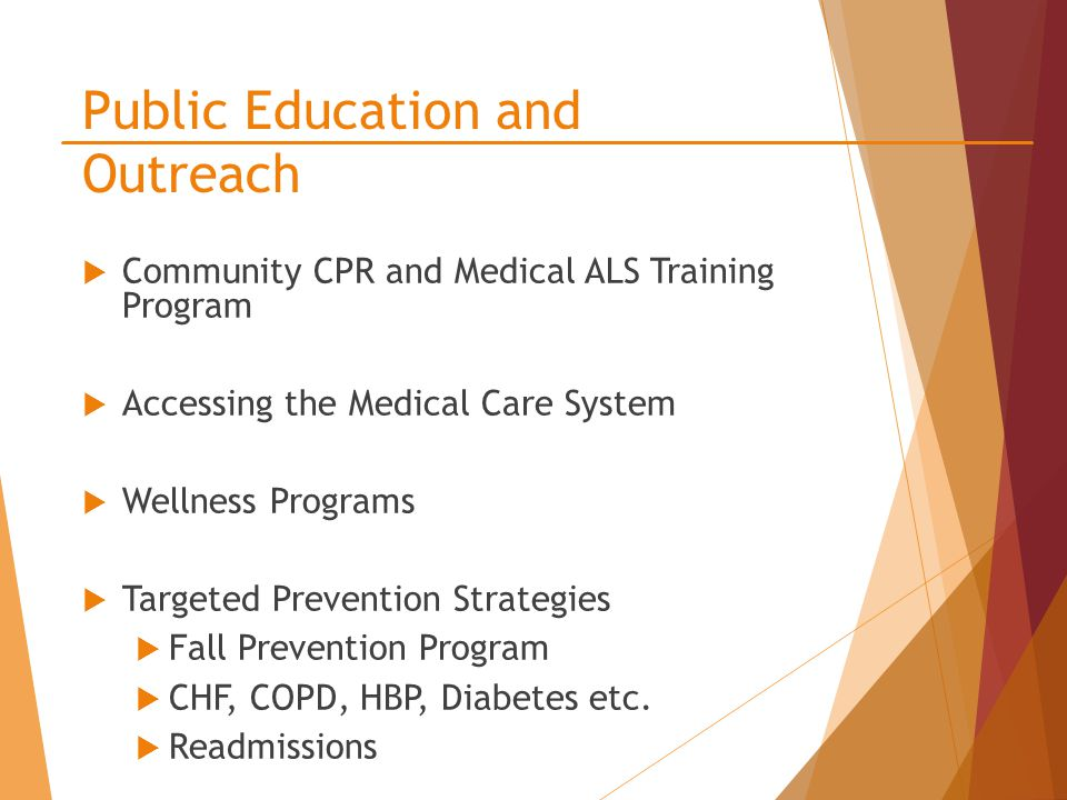 Public Education and Outreach  Community CPR and Medical ALS Training Program  Accessing the Medical Care System  Wellness Programs  Targeted Prevention Strategies  Fall Prevention Program  CHF, COPD, HBP, Diabetes etc.