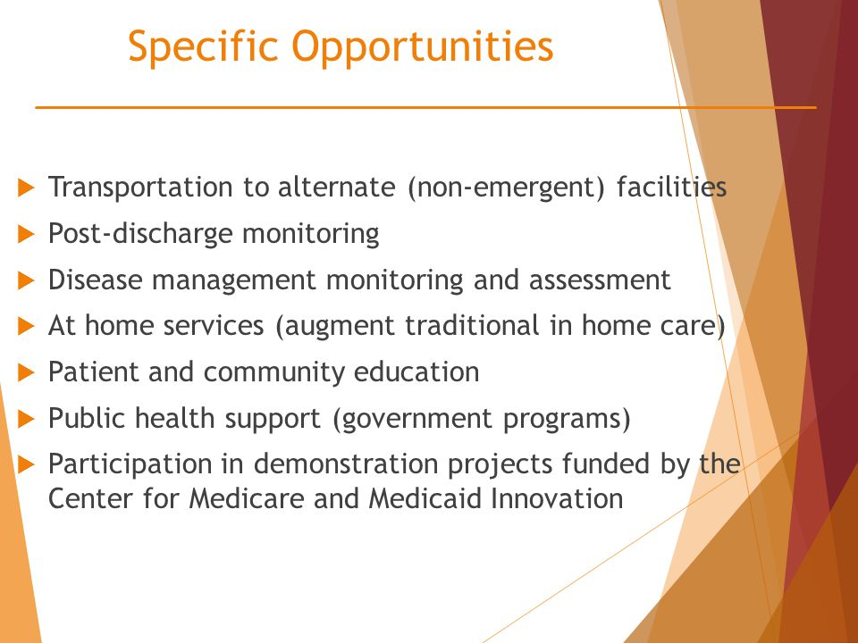Specific Opportunities  Transportation to alternate (non-emergent) facilities  Post-discharge monitoring  Disease management monitoring and assessment  At home services (augment traditional in home care)  Patient and community education  Public health support (government programs)  Participation in demonstration projects funded by the Center for Medicare and Medicaid Innovation